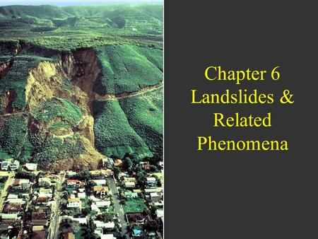 Chapter 6 Landslides & Related Phenomena. Learning Objectives Gain a basic understanding of slope stability and mechanisms of slope failure Understand.