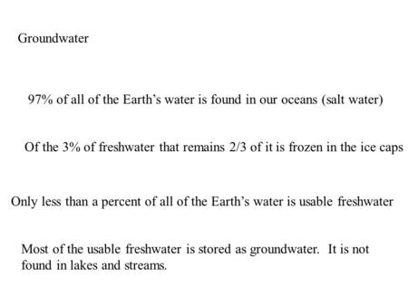 Groundwater 97% of all of the Earth's water is found in our oceans (salt water) Of the 3% of freshwater that remains 2/3 of it is frozen in the ice caps.
