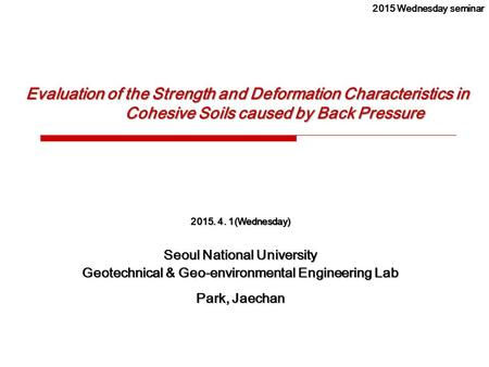 Evaluation of the Strength and Deformation Characteristics in Cohesive Soils caused by Back Pressure 2015. 4. 1(Wednesday) Seoul National University Geotechnical.
