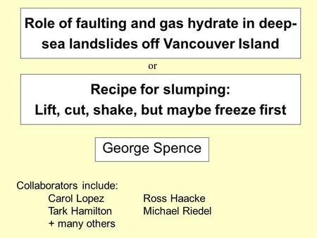 Role of faulting and gas hydrate in deep- sea landslides off Vancouver Island George Spence Collaborators include: Carol Lopez Ross Haacke Tark HamiltonMichael.