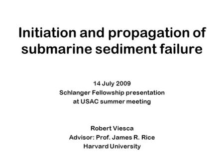 Initiation and propagation of submarine sediment failure 14 July 2009 Schlanger Fellowship presentation at USAC summer meeting Robert Viesca Advisor: Prof.
