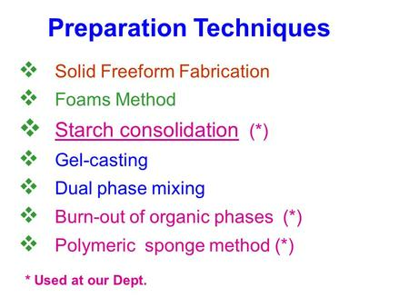 Preparation Techniques  Solid Freeform Fabrication  Foams Method  Starch consolidation (*)  Gel-casting  Dual phase mixing  Burn-out of organic phases.