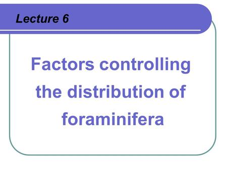 Lecture 6 Factors controlling the distribution of foraminifera.