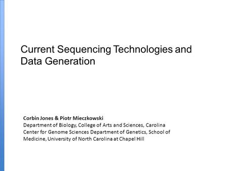 Current Sequencing Technologies and Data Generation Corbin Jones & Piotr Mieczkowski Department of Biology, College of Arts and Sciences, Carolina Center.