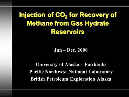 Jan – Dec, 2006 University of Alaska – Fairbanks Pacific Northwest National Laboratory British Petroleum Exploration Alaska Injection of CO 2 for Recovery.