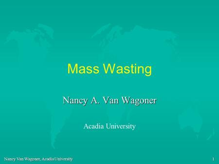Mass Wasting Nancy A. Van Wagoner Acadia University.
