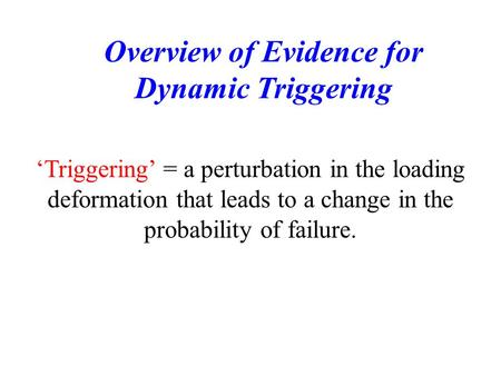 'Triggering' = a perturbation in the loading deformation that leads to a change in the probability of failure. Overview of Evidence for Dynamic Triggering.