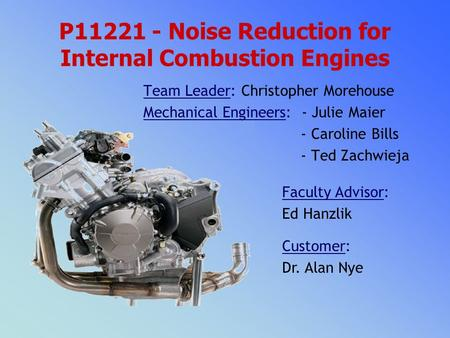 P11221 - Noise Reduction for Internal Combustion Engines Faculty Advisor: Ed Hanzlik Customer: Dr. Alan Nye Team Leader: Christopher Morehouse Mechanical.