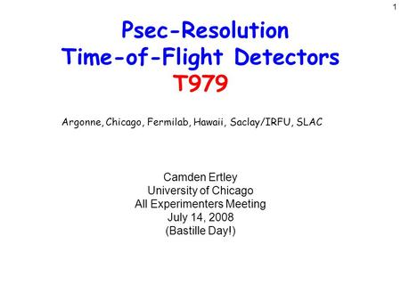 1 Psec-Resolution Time-of-Flight Detectors T979 Camden Ertley University of Chicago All Experimenters Meeting July 14, 2008 (Bastille Day!) Argonne, Chicago,