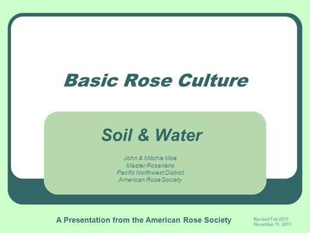 Basic Rose Culture John & Mitchie Moe Master Rosarians Pacific Northwest District American Rose Society Revised Feb 2015 November 11, 2011 Soil & Water.