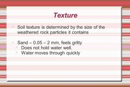 Texture Soil texture is determined by the size of the weathered rock particles it contains Sand – 0.05 – 2 mm, feels gritty Does not hold water well.