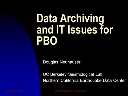 March 25, 2002EarthScope CSIT Workshop Data Archiving and IT Issues for PBO Douglas Neuhauser UC Berkeley Seismological Lab Northern California Earthquake.