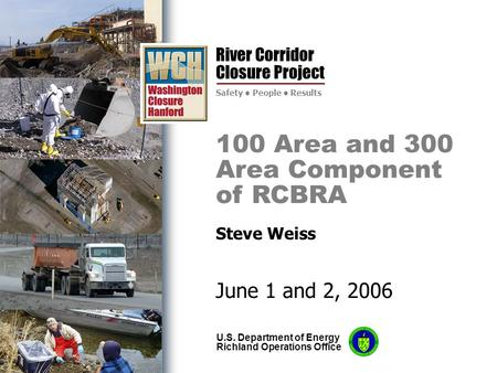 River Corridor Closure Project Safety People Results U.S. Department of Energy Richland Operations Office 100 Area and 300 Area Component of RCBRA Steve.