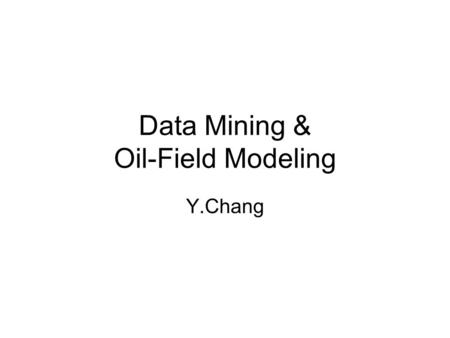 Data Mining & Oil-Field Modeling Y.Chang. Outline Background Reservoir Simulation Modeling Examples and Projects.