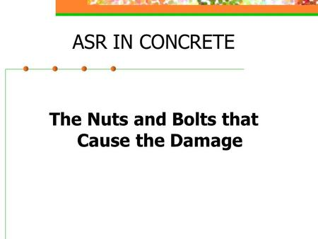 ASR IN CONCRETE The Nuts and Bolts that Cause the Damage.