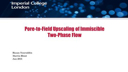 Pore-to-Field Upscaling of Immiscible Two-Phase Flow Hasan Nooruddin Martin Blunt Jan 2015.