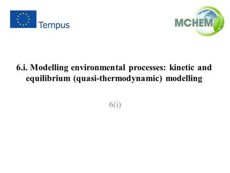 6.i. Modelling environmental processes: kinetic and equilibrium (quasi-thermodynamic) modelling 6(i)
