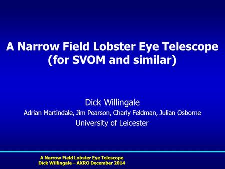 A Narrow Field Lobster Eye Telescope Dick Willingale – AXRO December 2014 A Narrow Field Lobster Eye Telescope (for SVOM and similar) Dick Willingale Adrian.