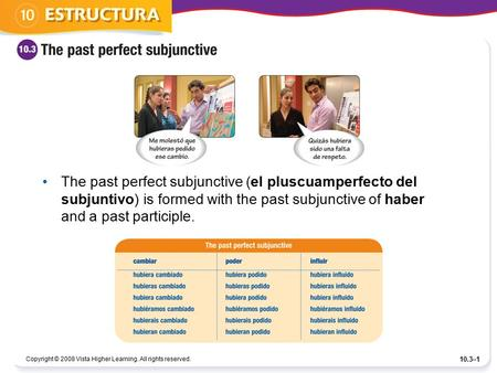 Copyright © 2008 Vista Higher Learning. All rights reserved. 10.3–1 The past perfect subjunctive (el pluscuamperfecto del subjuntivo) is formed with the.
