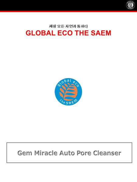 세상 모든 자연과 통하다 GLOBAL ECO THE SAEM. Profile of Gem Miracle Auto Pore Cleanser Product Name GEM MIRACLE Auto Pore Cleanser Concept Professional quality.