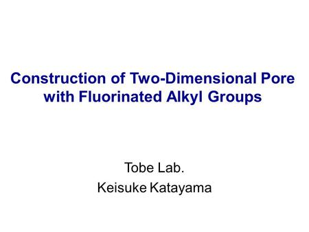 Construction of Two-Dimensional Pore with Fluorinated Alkyl Groups Tobe Lab. Keisuke Katayama.