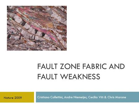FAULT ZONE FABRIC AND FAULT WEAKNESS Cristiano Collettini, Andre Niemeijer, Cecilia Viti & Chris Marone Nature 2009.