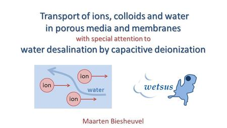 Transport of ions, colloids and water Transport of ions, colloids and water in porous media and membranes with special attention to water desalination.
