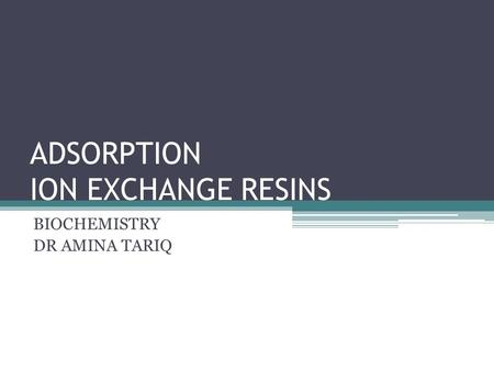 ADSORPTION ION EXCHANGE RESINS BIOCHEMISTRY DR AMINA TARIQ.