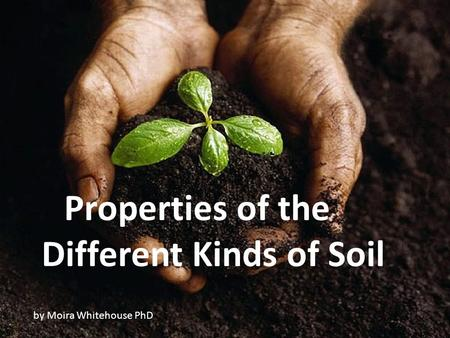 Properties of the Different Kinds of Soil by Moira Whitehouse PhD.