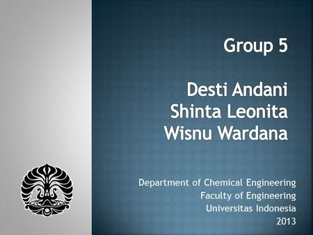 Department of Chemical Engineering Faculty of Engineering Universitas Indonesia 2013.