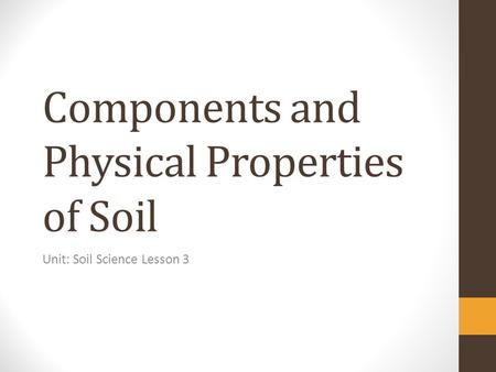Components and Physical Properties of Soil Unit: Soil Science Lesson 3.