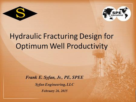 Hydraulic Fracturing Design for Optimum Well Productivity Frank E. Syfan, Jr., PE, SPEE Syfan Engineering, LLC February 26, 2015.