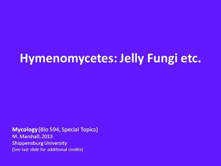 Hymenomycetes: Jelly Fungi etc. Mycology (Bio 594, Special Topics) M. Marshall, 2013 Shippensburg University (See last slide for additional credits)