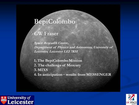 BepiColombo GW Fraser Space Research Centre, Department of Physics and Astronomy, University of Leicester, Leicester LE1 7RH 1. The BepiColombo Mission.