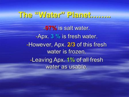 "The ""Water"" Planet…….. -97% is salt water. -Apx. 3 % is fresh water. -However, Apx. 2/3 of this fresh water is frozen. -Leaving Apx. 1% of all fresh water."