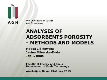 ANALYSIS OF ADSORBENTS POROSITY - METHODS AND MODELS Faculty of Energy and Fuels Department of Fuels Technology Azerbaijan, Baku; 23rd may 2013 Magda Ziółkowska.