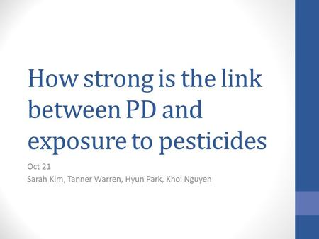 How strong is the link between PD and exposure to pesticides Oct 21 Sarah Kim, Tanner Warren, Hyun Park, Khoi Nguyen.