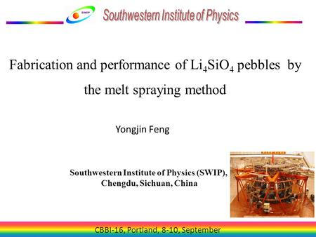 CBBI-16, Portland, 8-10, September Fabrication and performance of Li 4 SiO 4 pebbles by the melt spraying method Yongjin Feng Southwestern Institute of.
