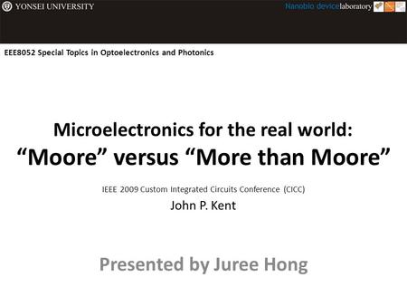 "Microelectronics for the real world: ""Moore"" versus ""More than Moore"" Presented by Juree Hong IEEE 2009 Custom Integrated Circuits Conference (CICC) John."