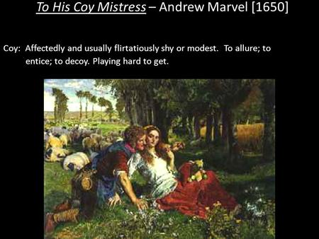 To His Coy Mistress – Andrew Marvel [1650] Coy: Affectedly and usually flirtatiously shy or modest. To allure; to entice; to decoy. Playing hard to get.
