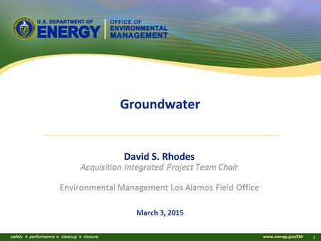 Www.energy.gov/EM 1 Groundwater David S. Rhodes Acquisition Integrated Project Team Chair Environmental Management Los Alamos Field Office March 3, 2015.