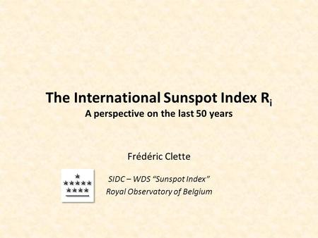 "The International Sunspot Index R i A perspective on the last 50 years Frédéric Clette SIDC – WDS ""Sunspot Index"" Royal Observatory of Belgium."