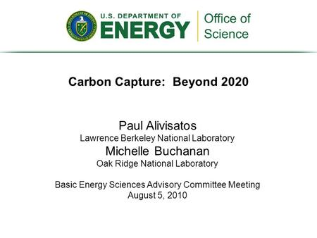 Carbon Capture: Beyond 2020 Paul Alivisatos Lawrence Berkeley National Laboratory Michelle Buchanan Oak Ridge National Laboratory Basic Energy Sciences.