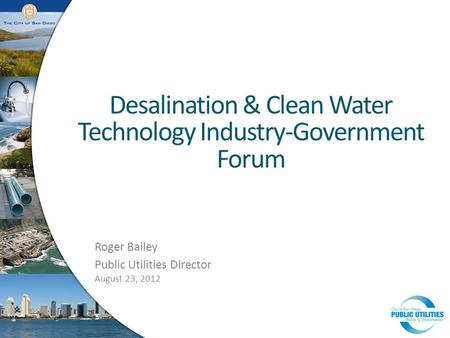 Desalination & Clean Water Technology Industry-Government Forum August 23, 2012 Roger Bailey Public Utilities Director.