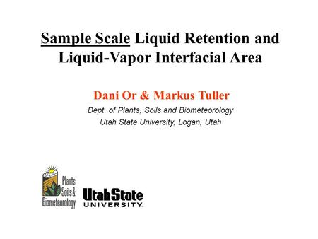 Sample Scale Liquid Retention and Liquid-Vapor Interfacial Area Dani Or & Markus Tuller Dept. of Plants, Soils and Biometeorology Utah State University,