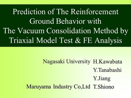 Prediction of The Reinforcement Ground Behavior with The Vacuum Consolidation Method by Triaxial Model Test & FE Analysis H.Kawabata Y.Tanabashi Y.JiangT.Shiono.