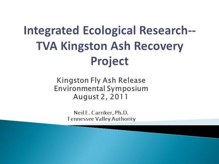 Kingston Fly Ash Release Environmental Symposium August 2, 2011 Neil E. Carriker, Ph.D. Tennessee Valley Authority.