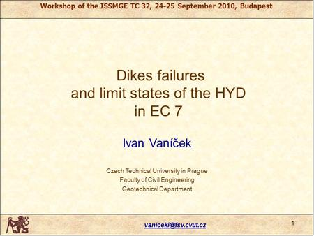 Workshop of the ISSMGE TC 32, 24-25 September 2010, Budapest Dikes failures and limit states of the HYD in EC 7 Ivan Vaníček Czech.