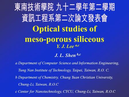 Optical studies of meso-porous siliceous Y. J. Lee a,c J. L. Shen b,c a Department of Computer Science and Information Engineering, Tung Nan Institute.