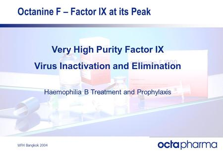 WFH Bangkok 2004 Octanine F – Factor IX at its Peak Very High Purity Factor IX Virus Inactivation and Elimination Haemophilia B Treatment and Prophylaxis.